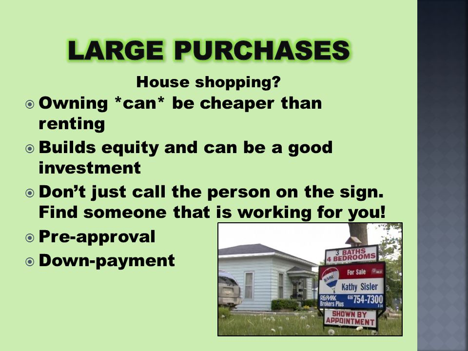  Owning *can* be cheaper than renting  Builds equity and can be a good investment  Don't just call the person on the sign. Find someone that is wor