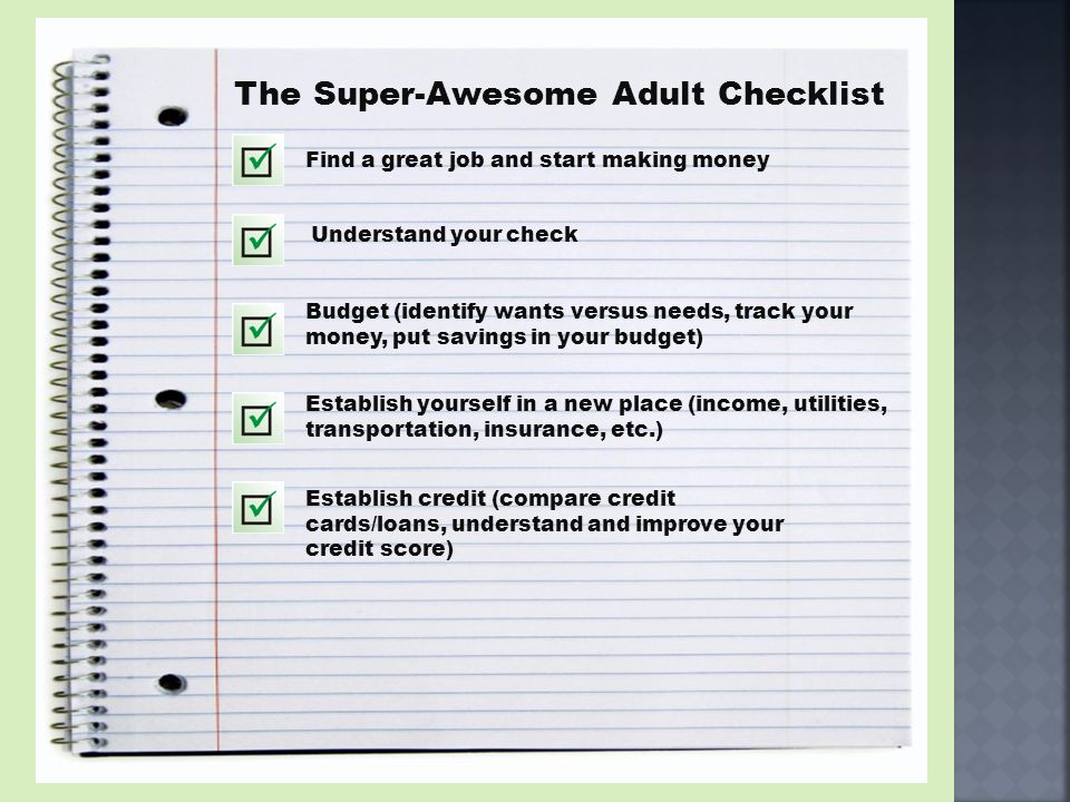 The Super-Awesome Adult Checklist Find a great job and start making money Budget (identify wants versus needs, track your money, put savings in your b