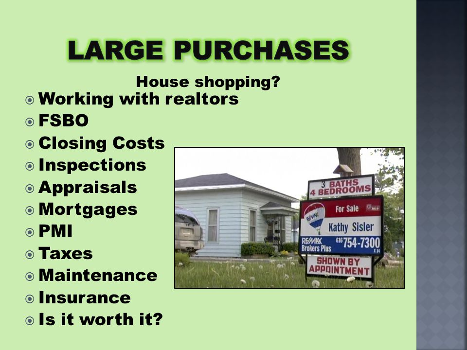  Working with realtors  FSBO  Closing Costs  Inspections  Appraisals  Mortgages  PMI  Taxes  Maintenance  Insurance  Is it worth it? House
