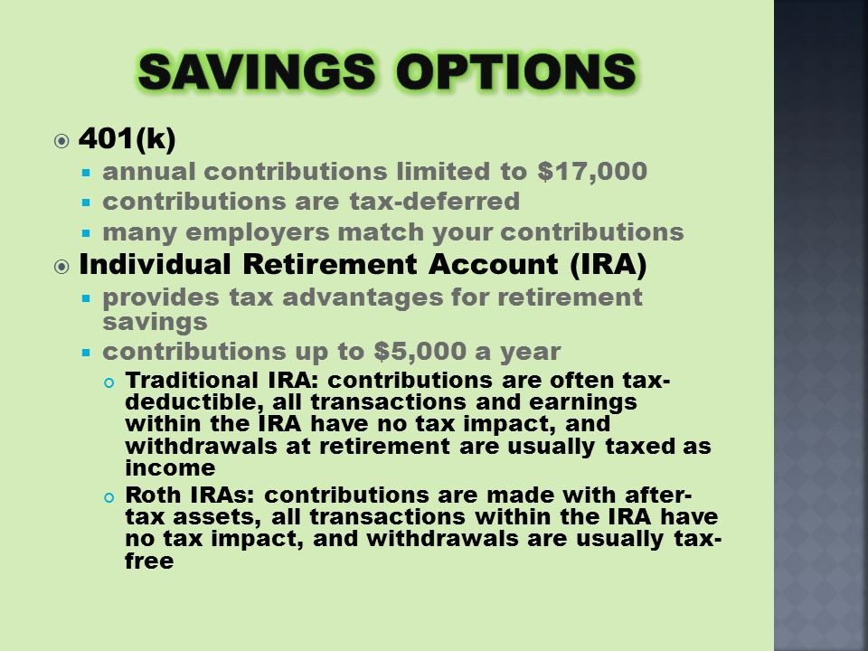  401(k)  annual contributions limited to $17,000  contributions are tax-deferred  many employers match your contributions  Individual Retirement Account (IRA)  provides tax advantages for retirement savings  contributions up to $5,000 a year Traditional IRA: contributions are often tax- deductible, all transactions and earnings within the IRA have no tax impact, and withdrawals at retirement are usually taxed as income Roth IRAs: contributions are made with after- tax assets, all transactions within the IRA have no tax impact, and withdrawals are usually tax- free