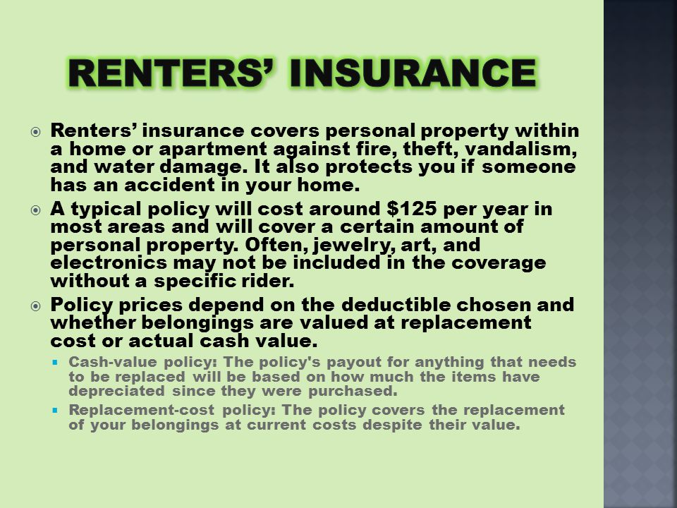  Renters' insurance covers personal property within a home or apartment against fire, theft, vandalism, and water damage.