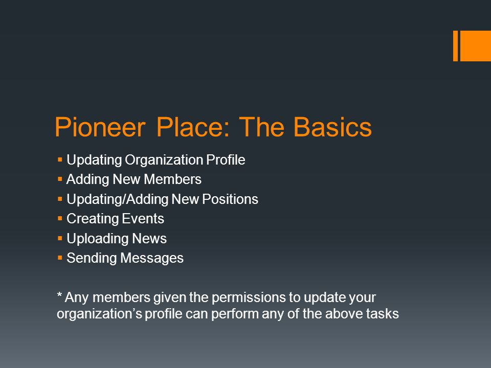 Pioneer Place: The Basics  Updating Organization Profile  Adding New Members  Updating/Adding New Positions  Creating Events  Uploading News  Se