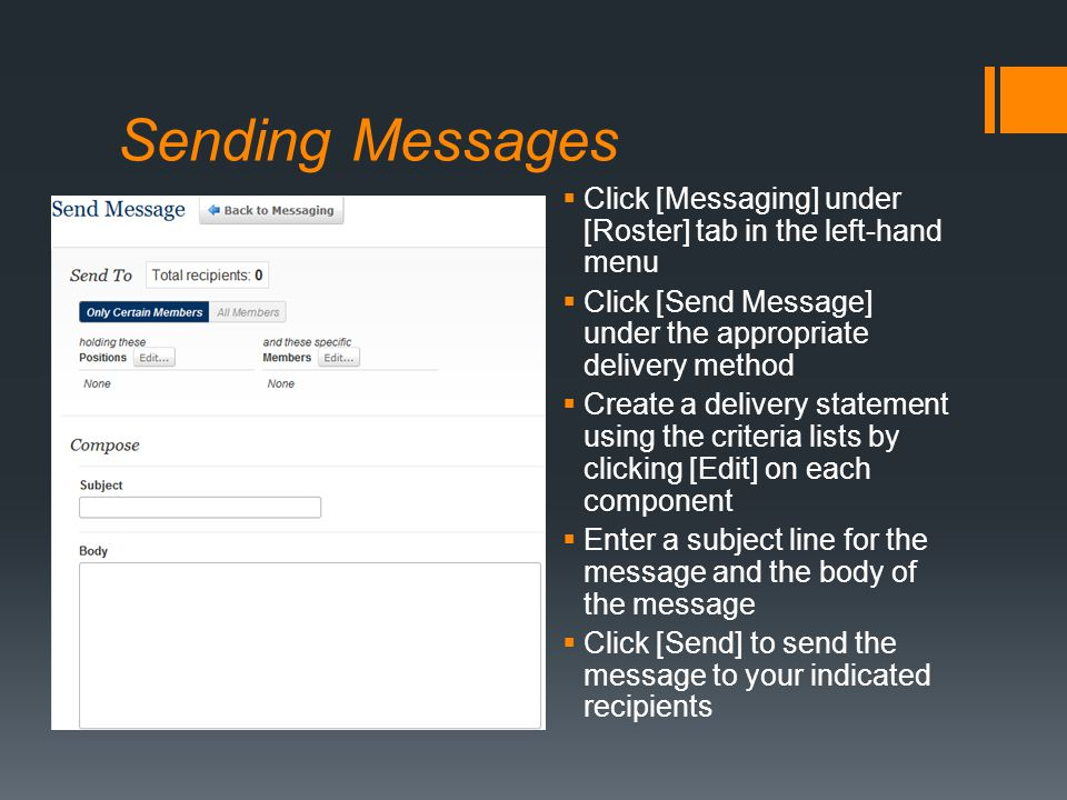 Sending Messages  Click [Messaging] under [Roster] tab in the left-hand menu  Click [Send Message] under the appropriate delivery method  Create a delivery statement using the criteria lists by clicking [Edit] on each component  Enter a subject line for the message and the body of the message  Click [Send] to send the message to your indicated recipients