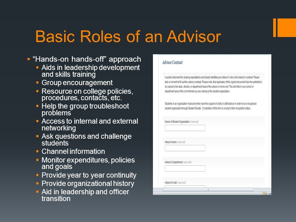 Basic Roles of an Advisor  Hands-on hands-off approach  Aids in leadership development and skills training  Group encouragement  Resource on college policies, procedures, contacts, etc.