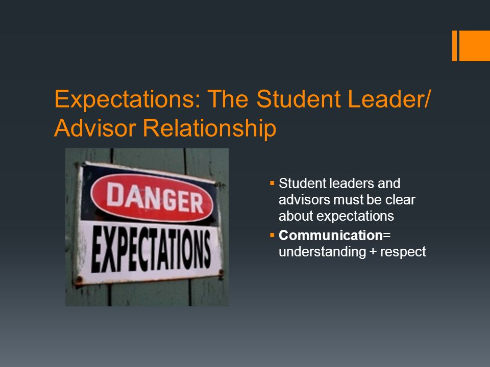 Expectations: The Student Leader/ Advisor Relationship  Student leaders and advisors must be clear about expectations  Communication= understanding + respect