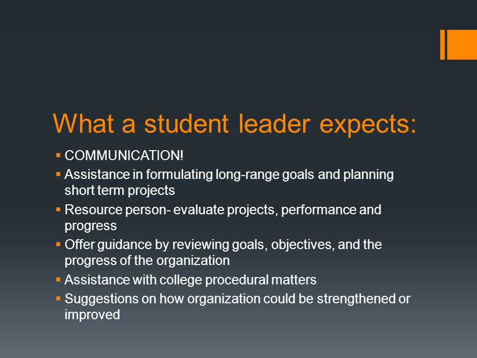 What a student leader expects:  COMMUNICATION!  Assistance in formulating long-range goals and planning short term projects  Resource person- evalu