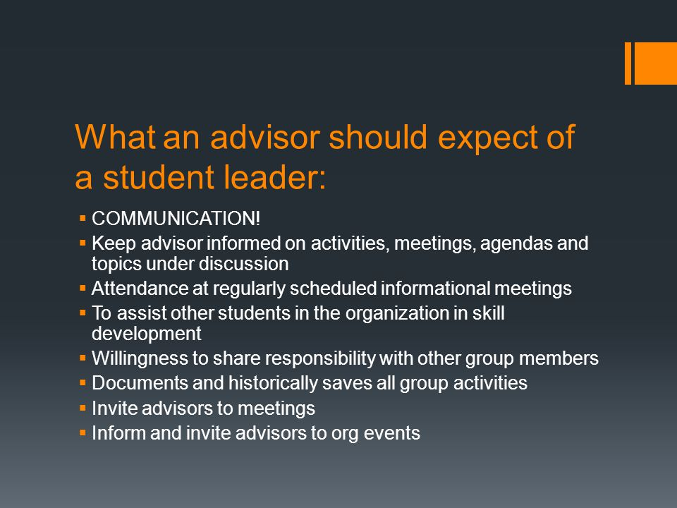 What an advisor should expect of a student leader:  COMMUNICATION!  Keep advisor informed on activities, meetings, agendas and topics under discussi