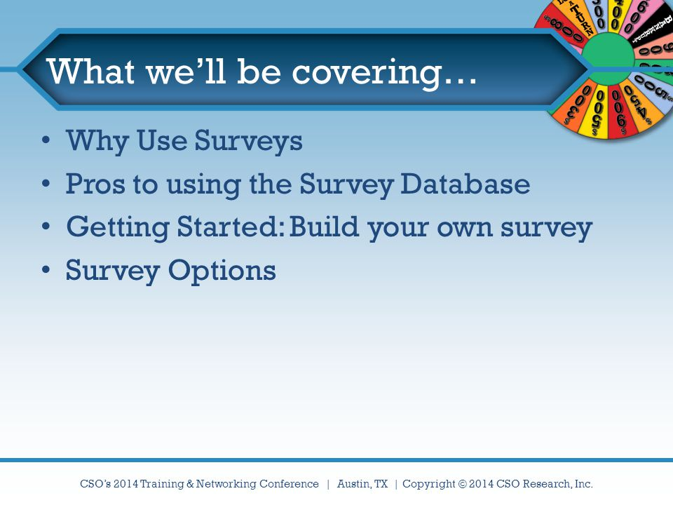 CSO's 2014 Training & Networking Conference | Austin, TX | Copyright © 2014 CSO Research, Inc. What we'll be covering… Why Use Surveys Pros to using t
