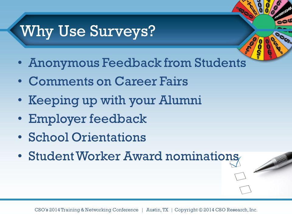 CSO's 2014 Training & Networking Conference | Austin, TX | Copyright © 2014 CSO Research, Inc. Why Use Surveys? Anonymous Feedback from Students Comme