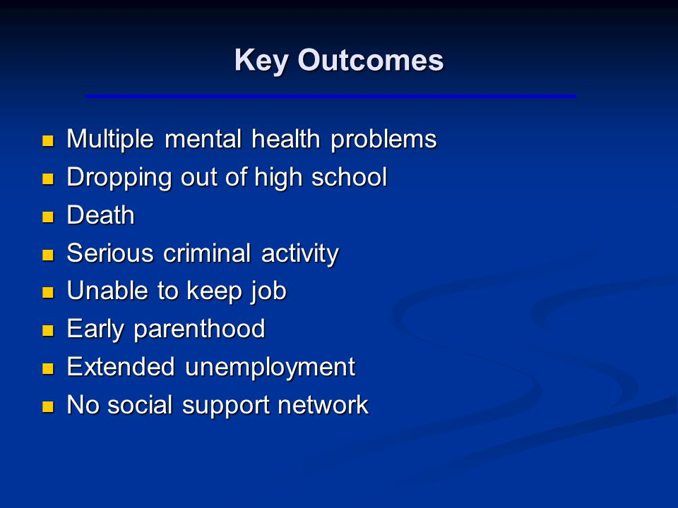 Key Outcomes Multiple mental health problems Multiple mental health problems Dropping out of high school Dropping out of high school Death Death Serious criminal activity Serious criminal activity Unable to keep job Unable to keep job Early parenthood Early parenthood Extended unemployment Extended unemployment No social support network No social support network