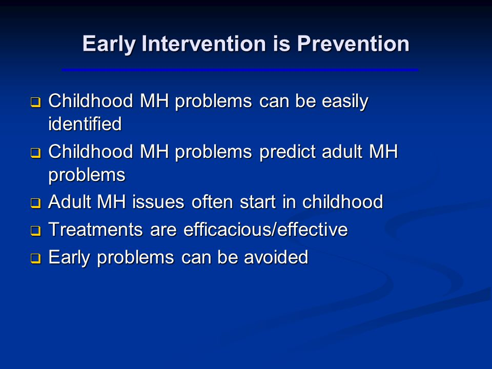 Early Intervention is Prevention  Childhood MH problems can be easily identified  Childhood MH problems predict adult MH problems  Adult MH issues often start in childhood  Treatments are efficacious/effective  Early problems can be avoided