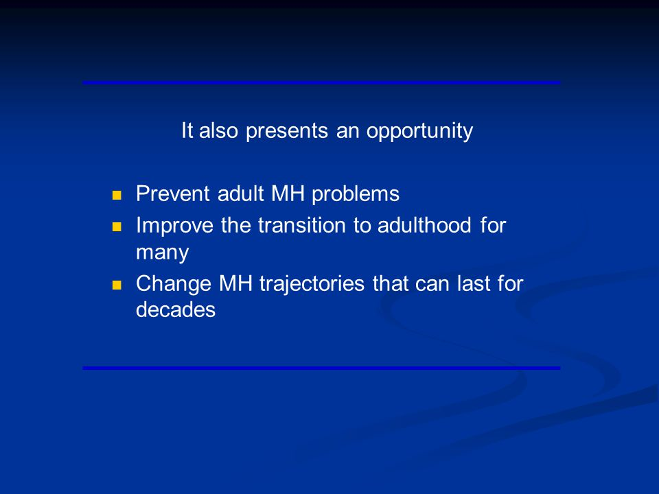 It also presents an opportunity Prevent adult MH problems Improve the transition to adulthood for many Change MH trajectories that can last for decades