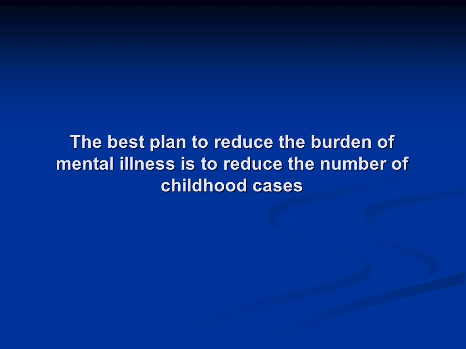 The best plan to reduce the burden of mental illness is to reduce the number of childhood cases