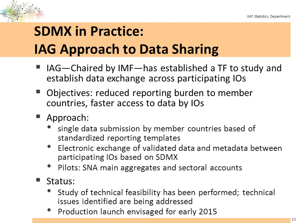 IMF Statistics Department SDMX in Practice: IAG Approach to Data Sharing  IAG—Chaired by IMF—has established a TF to study and establish data exchange across participating IOs  Objectives: reduced reporting burden to member countries, faster access to data by IOs  Approach: single data submission by member countries based of standardized reporting templates Electronic exchange of validated data and metadata between participating IOs based on SDMX Pilots: SNA main aggregates and sectoral accounts  Status: Study of technical feasibility has been performed; technical issues identified are being addressed Production launch envisaged for early 2015 11