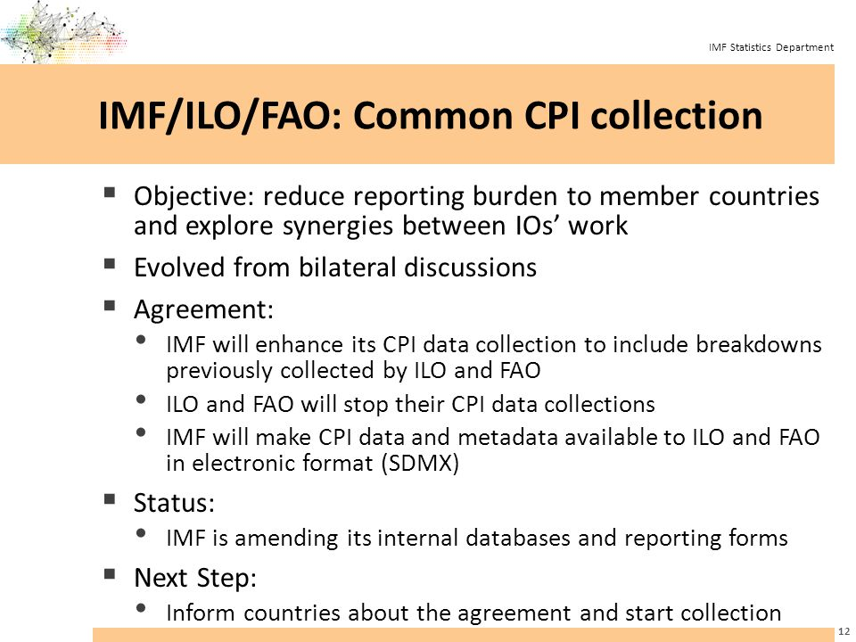 IMF Statistics Department IMF/ILO/FAO: Common CPI collection  Objective: reduce reporting burden to member countries and explore synergies between IOs' work  Evolved from bilateral discussions  Agreement: IMF will enhance its CPI data collection to include breakdowns previously collected by ILO and FAO ILO and FAO will stop their CPI data collections IMF will make CPI data and metadata available to ILO and FAO in electronic format (SDMX)  Status: IMF is amending its internal databases and reporting forms  Next Step: Inform countries about the agreement and start collection 12