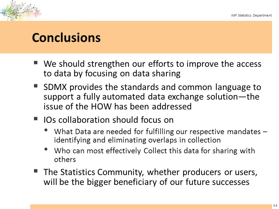 IMF Statistics Department Conclusions  We should strengthen our efforts to improve the access to data by focusing on data sharing  SDMX provides the standards and common language to support a fully automated data exchange solution—the issue of the HOW has been addressed  IOs collaboration should focus on What Data are needed for fulfilling our respective mandates – identifying and eliminating overlaps in collection Who can most effectively Collect this data for sharing with others  The Statistics Community, whether producers or users, will be the bigger beneficiary of our future successes 14