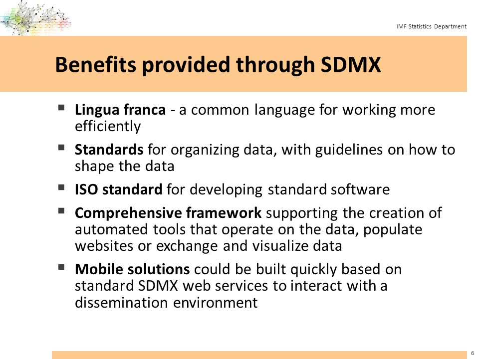 IMF Statistics Department Benefits provided through SDMX  Lingua franca - a common language for working more efficiently  Standards for organizing data, with guidelines on how to shape the data  ISO standard for developing standard software  Comprehensive framework supporting the creation of automated tools that operate on the data, populate websites or exchange and visualize data  Mobile solutions could be built quickly based on standard SDMX web services to interact with a dissemination environment 6