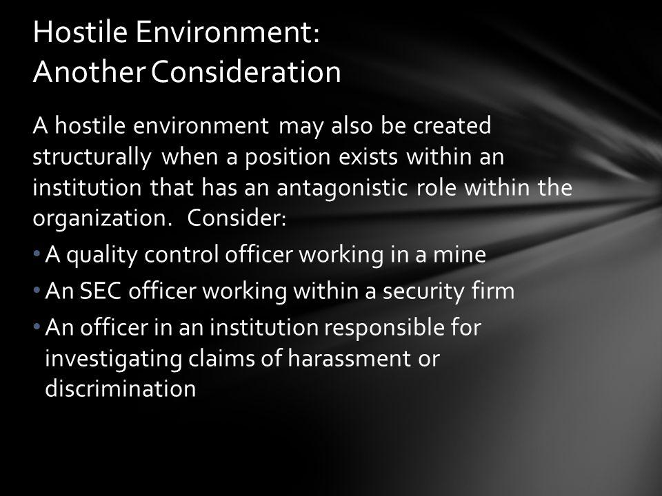 A hostile environment may also be created structurally when a position exists within an institution that has an antagonistic role within the organizat