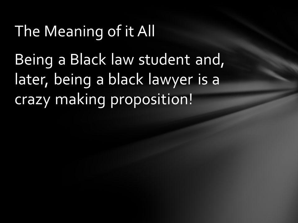Being a Black law student and, later, being a black lawyer is a crazy making proposition! The Meaning of it All