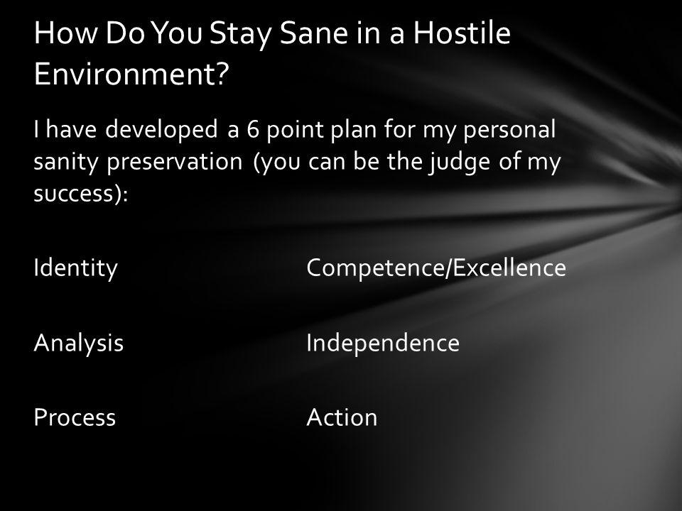 I have developed a 6 point plan for my personal sanity preservation (you can be the judge of my success): IdentityCompetence/Excellence AnalysisIndependence ProcessAction How Do You Stay Sane in a Hostile Environment