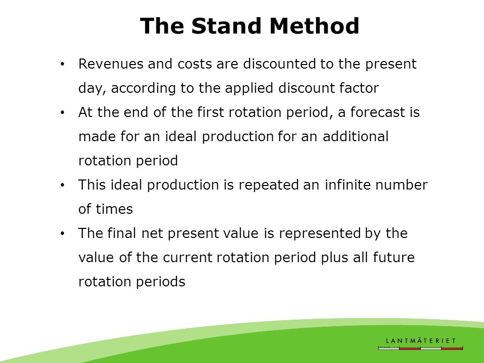 The Stand Method Revenues and costs are discounted to the present day, according to the applied discount factor At the end of the first rotation period, a forecast is made for an ideal production for an additional rotation period This ideal production is repeated an infinite number of times The final net present value is represented by the value of the current rotation period plus all future rotation periods
