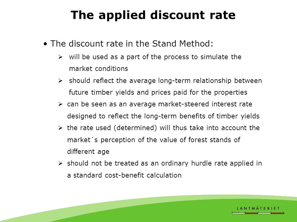 The applied discount rate The discount rate in the Stand Method:  will be used as a part of the process to simulate the market conditions  should reflect the average long-term relationship between future timber yields and prices paid for the properties  can be seen as an average market-steered interest rate designed to reflect the long-term benefits of timber yields  the rate used (determined) will thus take into account the market´s perception of the value of forest stands of different age  should not be treated as an ordinary hurdle rate applied in a standard cost-benefit calculation