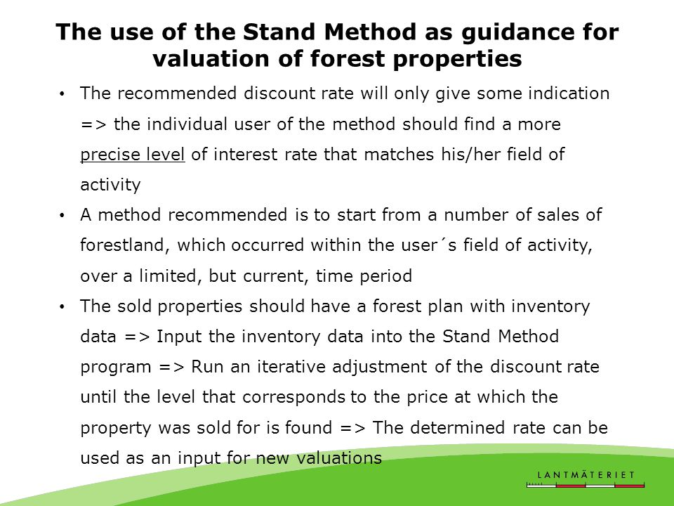The use of the Stand Method as guidance for valuation of forest properties The recommended discount rate will only give some indication => the individual user of the method should find a more precise level of interest rate that matches his/her field of activity A method recommended is to start from a number of sales of forestland, which occurred within the user´s field of activity, over a limited, but current, time period The sold properties should have a forest plan with inventory data => Input the inventory data into the Stand Method program => Run an iterative adjustment of the discount rate until the level that corresponds to the price at which the property was sold for is found => The determined rate can be used as an input for new valuations