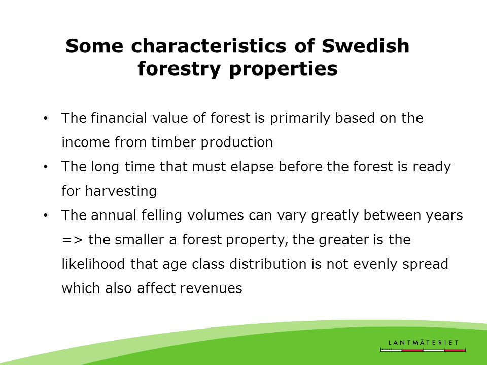 Some characteristics of Swedish forestry properties The financial value of forest is primarily based on the income from timber production The long time that must elapse before the forest is ready for harvesting The annual felling volumes can vary greatly between years => the smaller a forest property, the greater is the likelihood that age class distribution is not evenly spread which also affect revenues