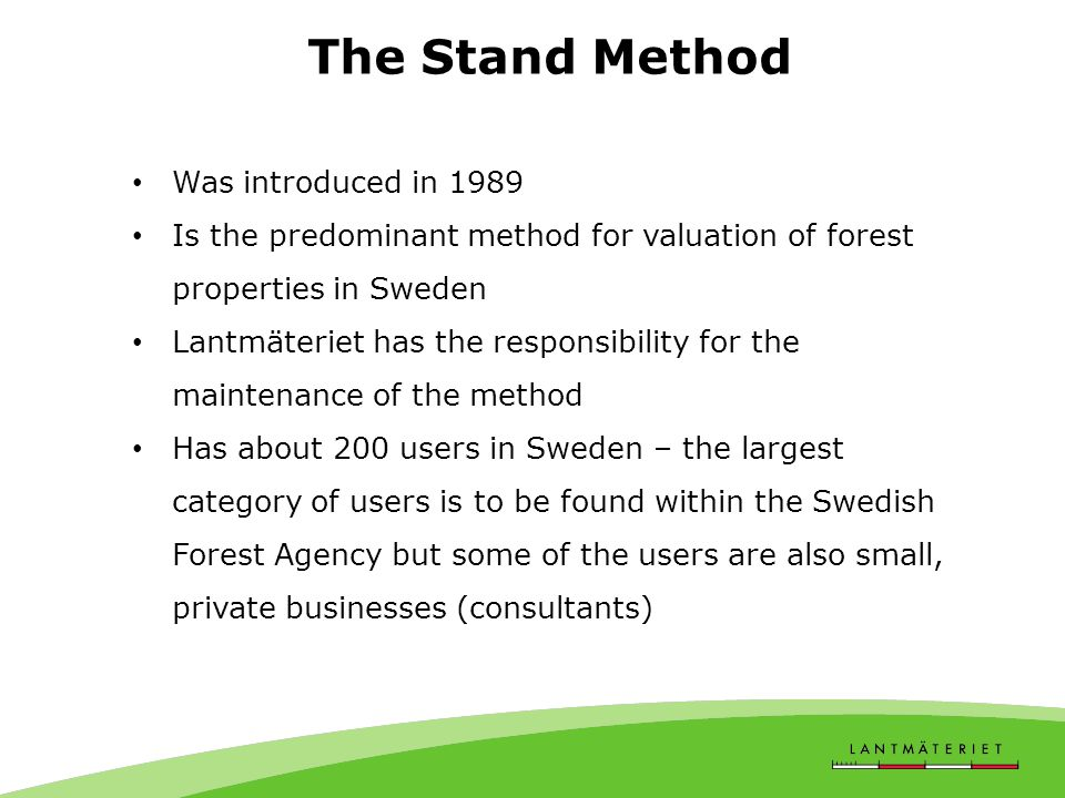 The Stand Method Was introduced in 1989 Is the predominant method for valuation of forest properties in Sweden Lantmäteriet has the responsibility for the maintenance of the method Has about 200 users in Sweden – the largest category of users is to be found within the Swedish Forest Agency but some of the users are also small, private businesses (consultants)