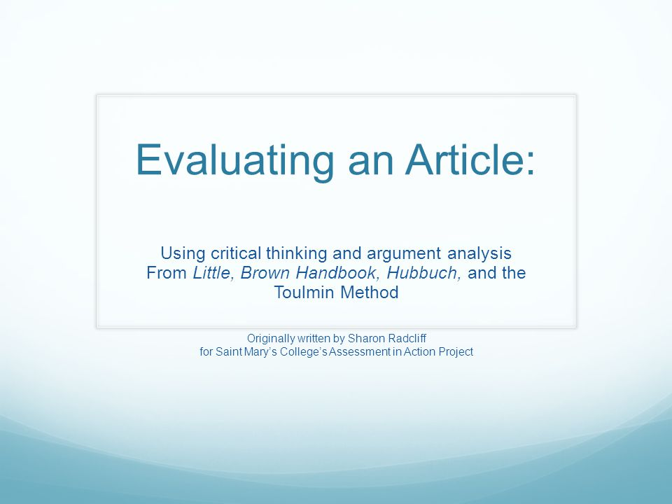 Evaluating an Article: Using critical thinking and argument analysis From Little, Brown Handbook, Hubbuch, and the Toulmin Method Originally written by Sharon Radcliff for Saint Mary's College's Assessment in Action Project