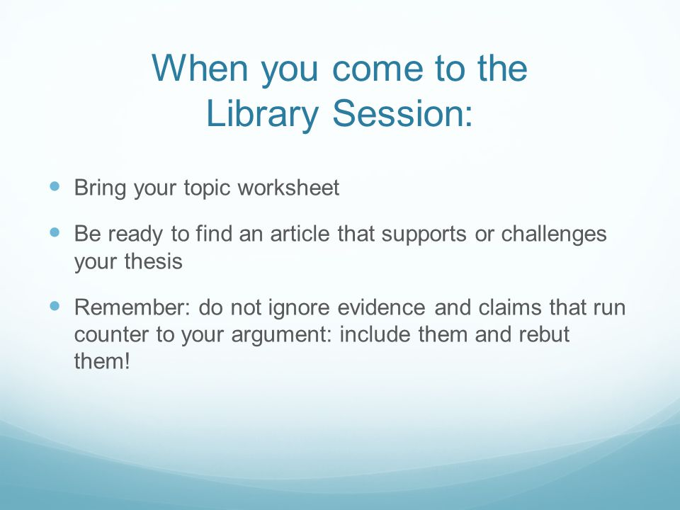 When you come to the Library Session: Bring your topic worksheet Be ready to find an article that supports or challenges your thesis Remember: do not ignore evidence and claims that run counter to your argument: include them and rebut them!