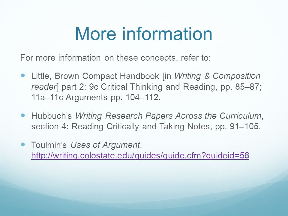 More information For more information on these concepts, refer to: Little, Brown Compact Handbook [in Writing & Composition reader] part 2: 9c Critical Thinking and Reading, pp.