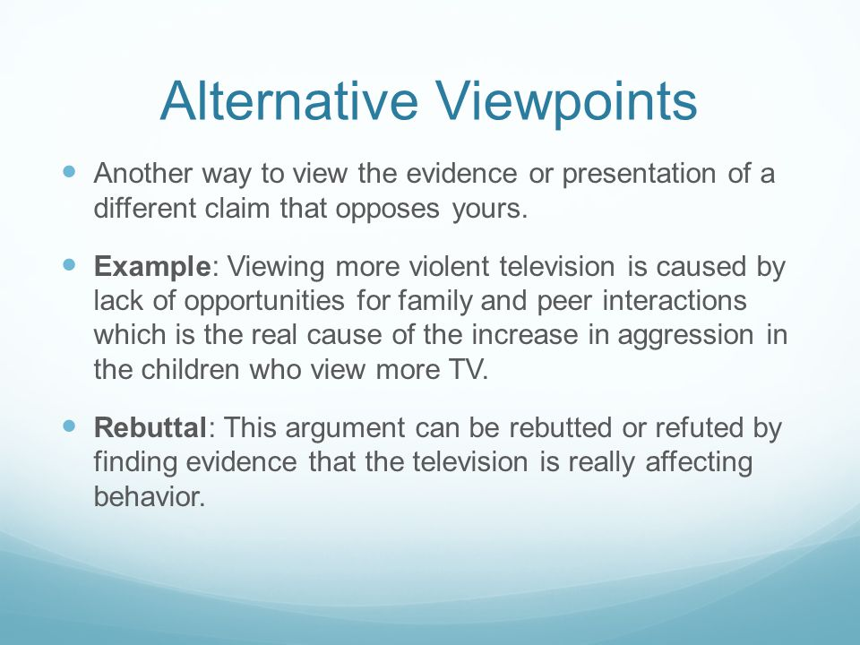 Alternative Viewpoints Another way to view the evidence or presentation of a different claim that opposes yours.
