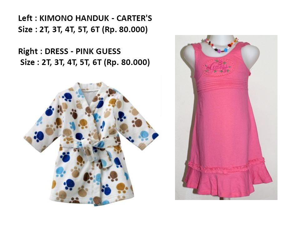 Left : KIMONO HANDUK - CARTER'S Size : 2T, 3T, 4T, 5T, 6T (Rp. 80.000) Right : DRESS - PINK GUESS Size : 2T, 3T, 4T, 5T, 6T (Rp. 80.000)