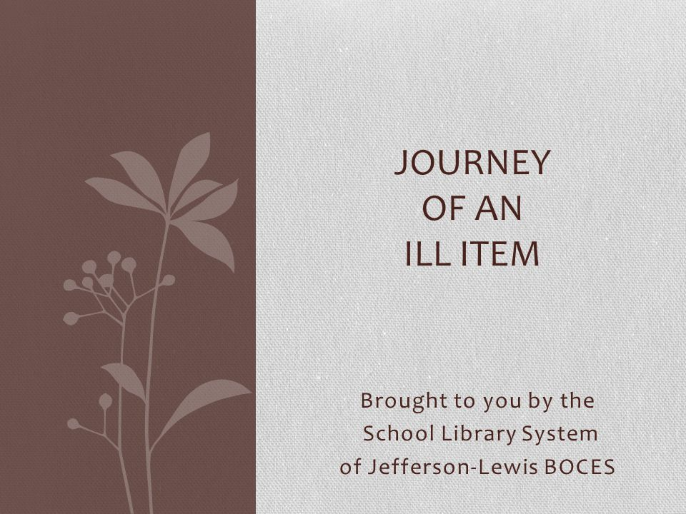Brought to you by the School Library System of Jefferson-Lewis BOCES JOURNEY OF AN ILL ITEM