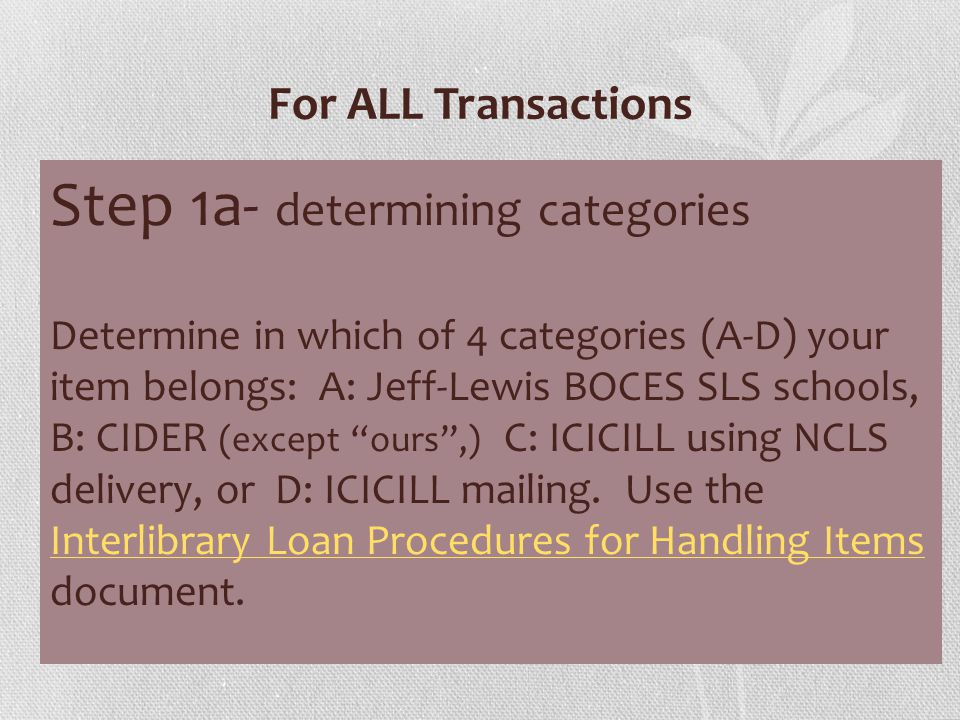 For ALL Transactions Step 1a- determining categories Determine in which of 4 categories (A-D) your item belongs: A: Jeff-Lewis BOCES SLS schools, B: CIDER (except ours ,) C: ICICILL using NCLS delivery, or D: ICICILL mailing.
