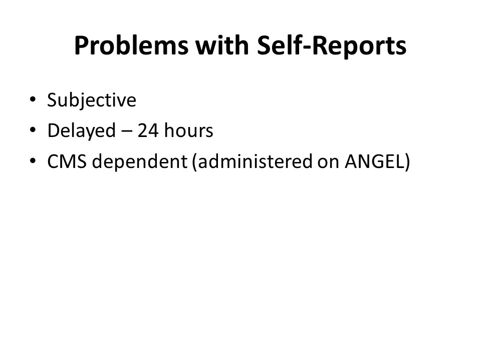 Problems with Self-Reports Subjective Delayed – 24 hours CMS dependent (administered on ANGEL)