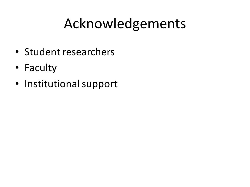 Acknowledgements Student researchers Faculty Institutional support