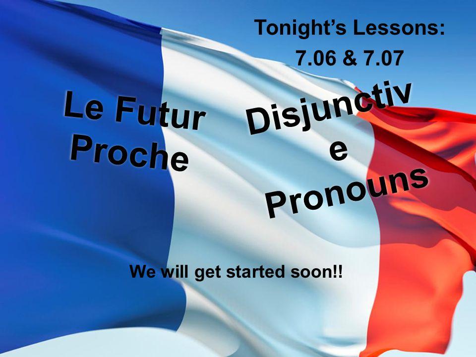 Le Futur Proche Tonight's Lessons: 7.06 & 7.07 Disjunctiv e Pronouns We will get started soon!!