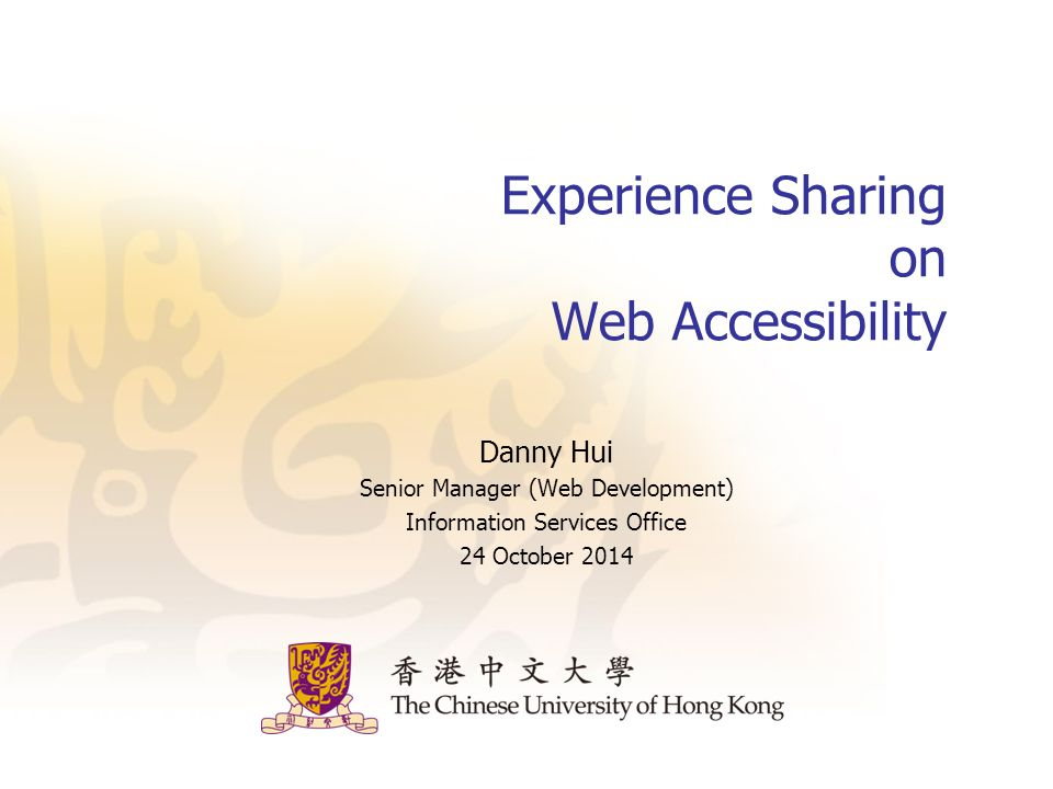 Experience Sharing on Web Accessibility Danny Hui Senior Manager (Web Development) Information Services Office 24 October 2014