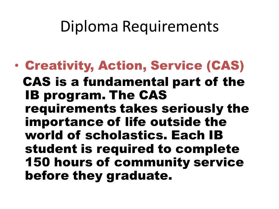 Diploma Requirements Creativity, Action, Service (CAS) CAS is a fundamental part of the IB program.