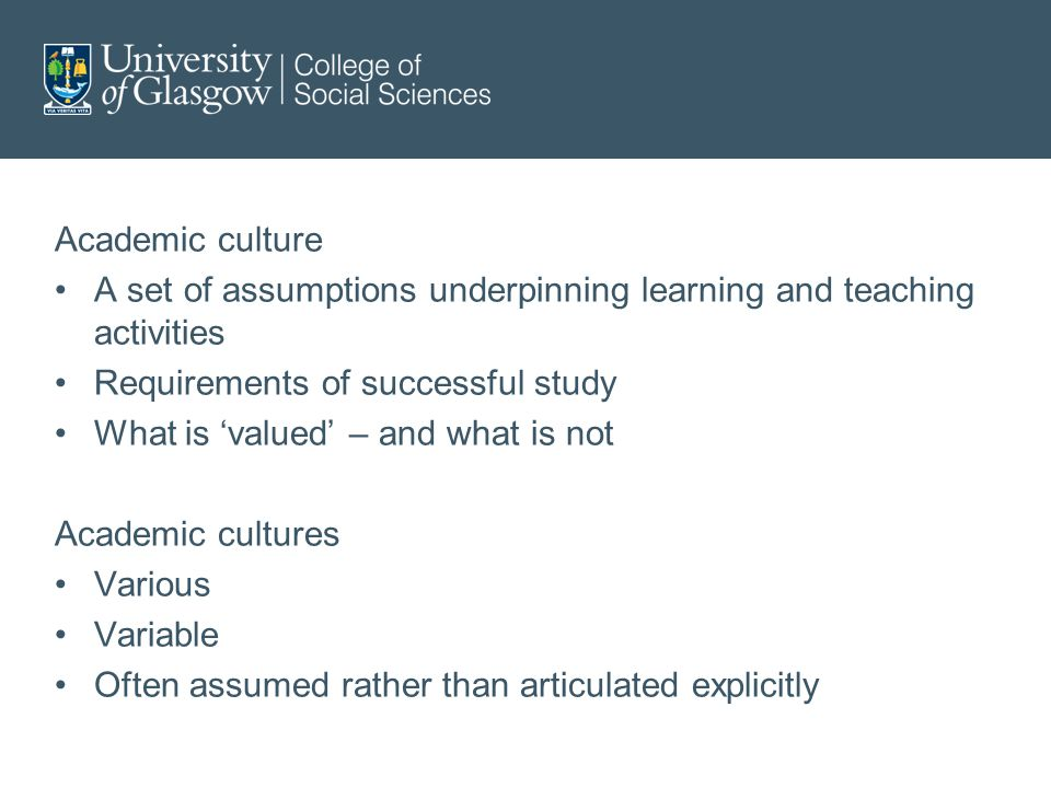 Academic culture A set of assumptions underpinning learning and teaching activities Requirements of successful study What is 'valued' – and what is not Academic cultures Various Variable Often assumed rather than articulated explicitly