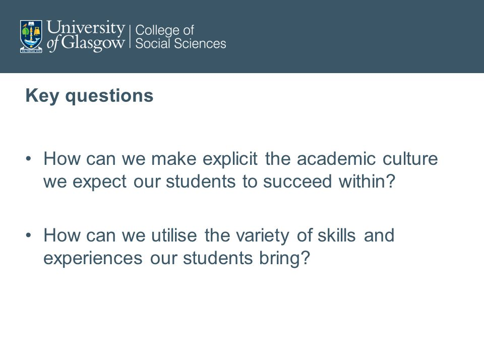 Key questions How can we make explicit the academic culture we expect our students to succeed within.