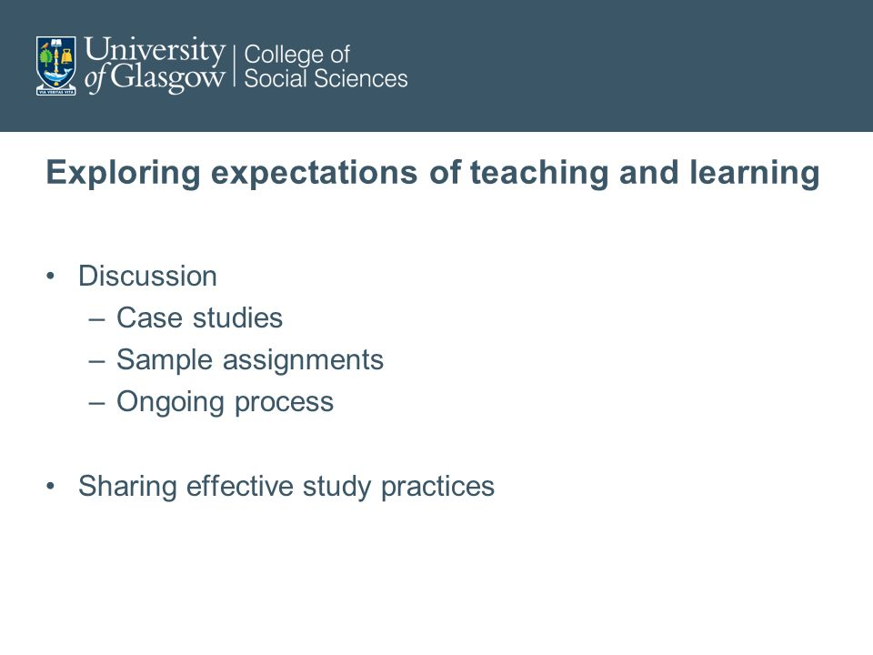 Exploring expectations of teaching and learning Discussion –Case studies –Sample assignments –Ongoing process Sharing effective study practices
