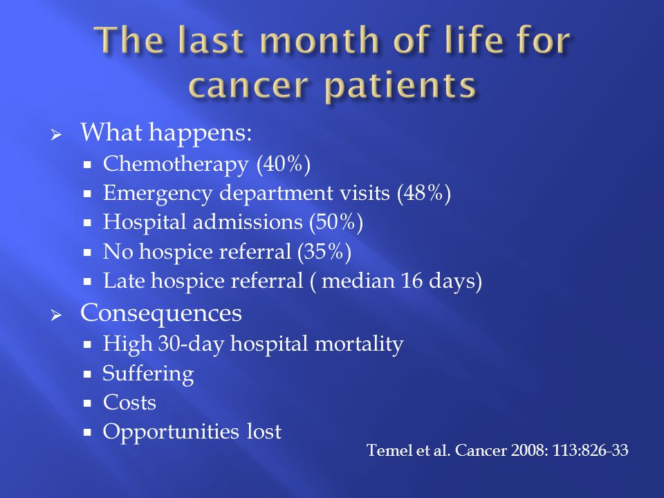  What happens:  Chemotherapy (40%)  Emergency department visits (48%)  Hospital admissions (50%)  No hospice referral (35%)  Late hospice referral ( median 16 days)  Consequences  High 30-day hospital mortality  Suffering  Costs  Opportunities lost Temel et al.