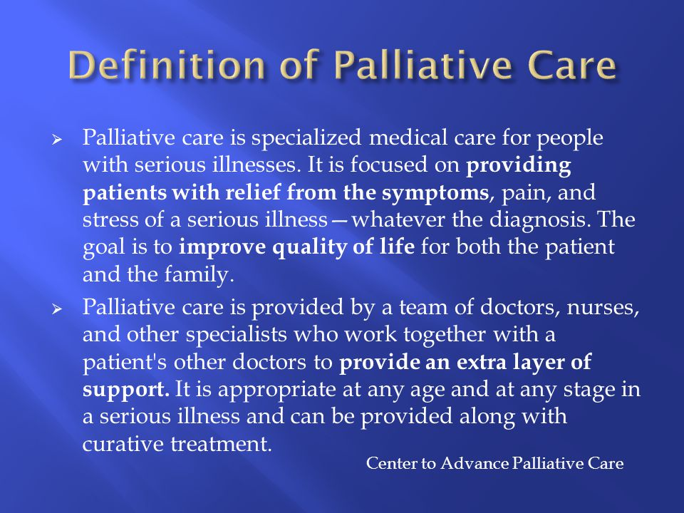  Palliative care is specialized medical care for people with serious illnesses. It is focused on providing patients with relief from the symptoms, pa