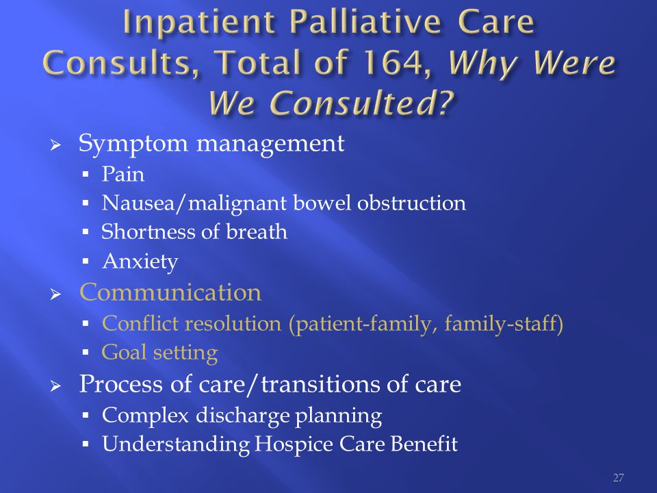  Symptom management  Pain  Nausea/malignant bowel obstruction  Shortness of breath  Anxiety  Communication  Conflict resolution (patient-family, family-staff)  Goal setting  Process of care/transitions of care  Complex discharge planning  Understanding Hospice Care Benefit 27
