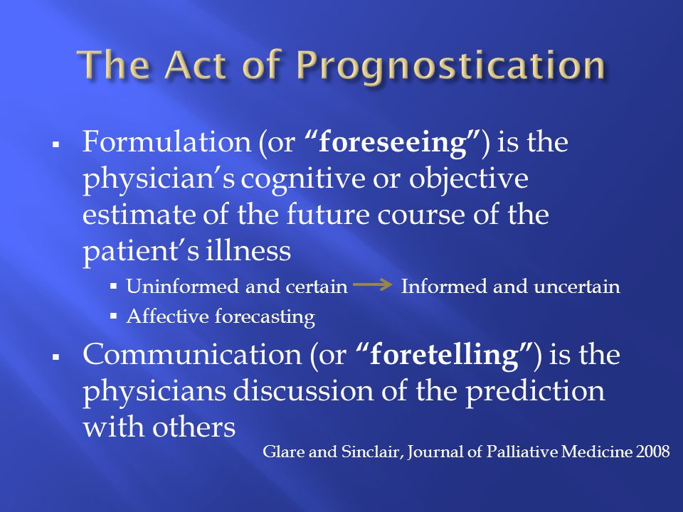  Formulation (or foreseeing ) is the physician's cognitive or objective estimate of the future course of the patient's illness  Uninformed and certain Informed and uncertain  Affective forecasting  Communication (or foretelling ) is the physicians discussion of the prediction with others Glare and Sinclair, Journal of Palliative Medicine 2008
