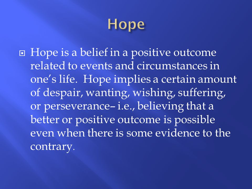  Hope is a belief in a positive outcome related to events and circumstances in one's life. Hope implies a certain amount of despair, wanting, wishing