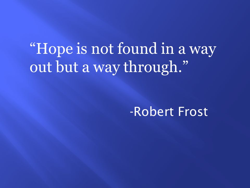 Hope is not found in a way out but a way through. -Robert Frost
